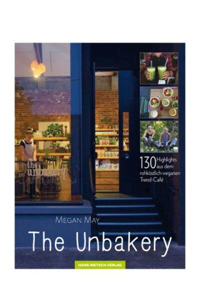 The Unbakery: 130 Highlights aus dem rohköstlich - veganen Trend-Cafe - Megan May